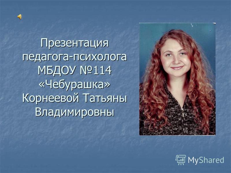 Презентация педагога-психолога МБДОУ 114 «Чебурашка» Корнеевой Татьяны Владимировны