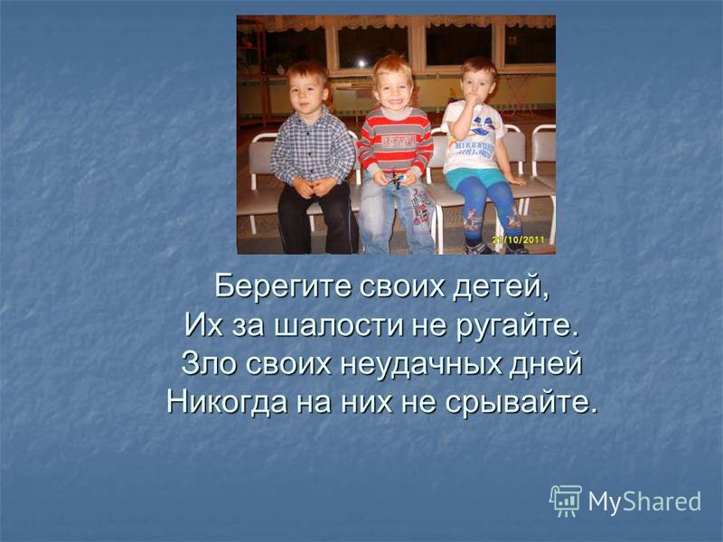 Берегите своих детей, Их за шалости не ругайте. Зло своих неудачных дней Никогда на них не срывайте.