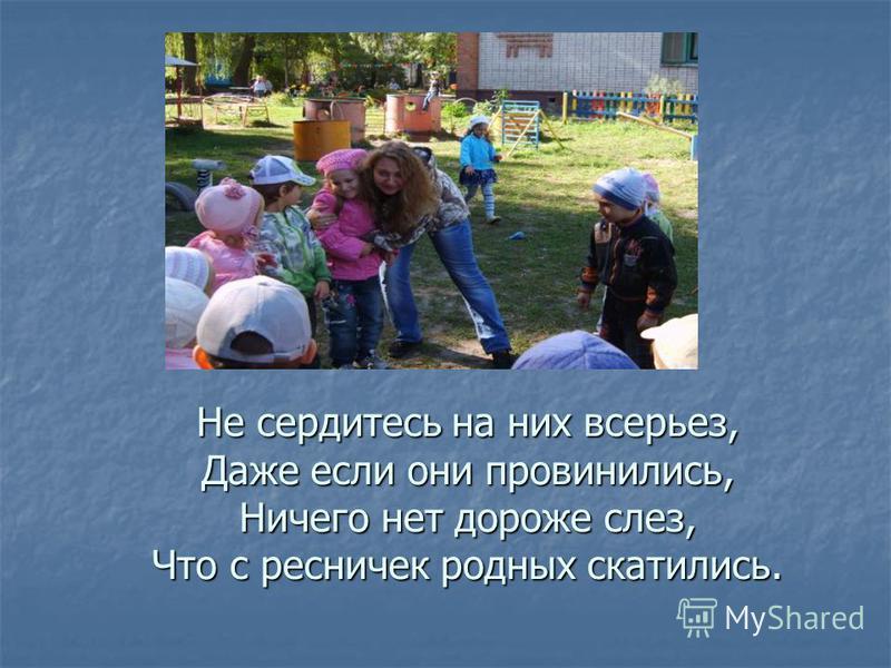 Не сердитесь на них всерьез, Даже если они провинились, Ничего нет дороже слез, Что с ресничек родных скатились.