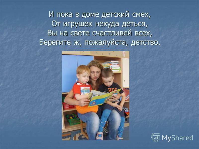 И пока в доме детский смех, От игрушек некуда деться, Вы на свете счастливей всех, Берегите ж, пожалуйста, детство.