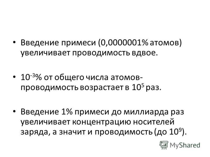 Введение примеси (0,0000001% атомов) увеличивает проводимость вдвое. 10 -3 % от общего числа атомов- проводимость возрастает в 10 5 раз. Введение 1% примеси до миллиарда раз увеличивает концентрацию носителей заряда, а значит и проводимость (до 10 9