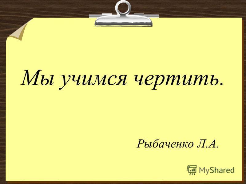 Мы учимся чертить. Рыбаченко Л.А.