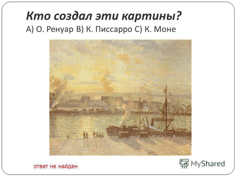 Кто создал эти картины ? A) О. Ренуар B) К. Писсарро C) К. Моне ответ не найден