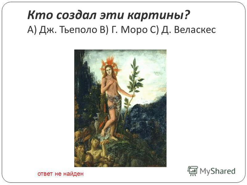 Кто создал эти картины ? A) Дж. Тьеполо B) Г. Моро C) Д. Веласкес ответ не найден