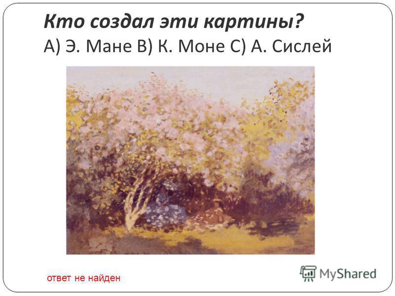 Кто создал эти картины ? A) Э. Мане B) К. Моне C) А. Сислей ответ не найден