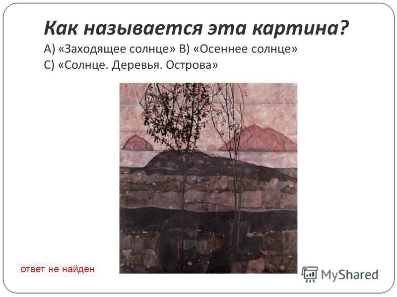 Как называется эта картина ? A) « Заходящее солнце » B) « Осеннее солнце » C) « Солнце. Деревья. Острова » ответ не найден