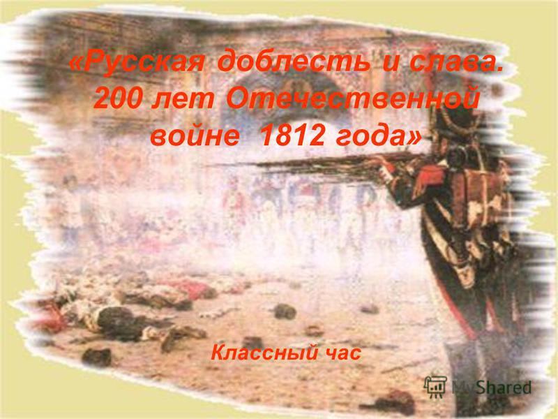 «Русская доблесть и слава. 200 лет Отечественной войне 1812 года» Классный час