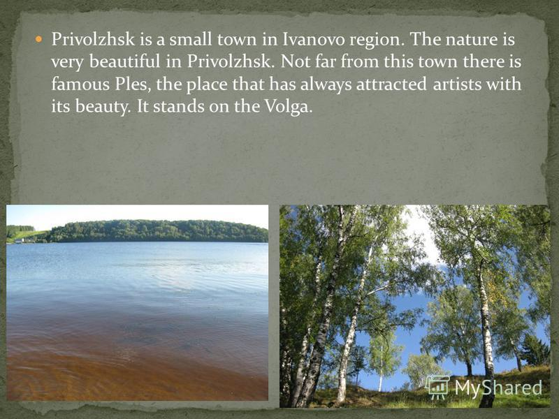 Privolzhsk is a small town in Ivanovo region. The nature is very beautiful in Privolzhsk. Not far from this town there is famous Ples, the place that has always attracted artists with its beauty. It stands on the Volga.