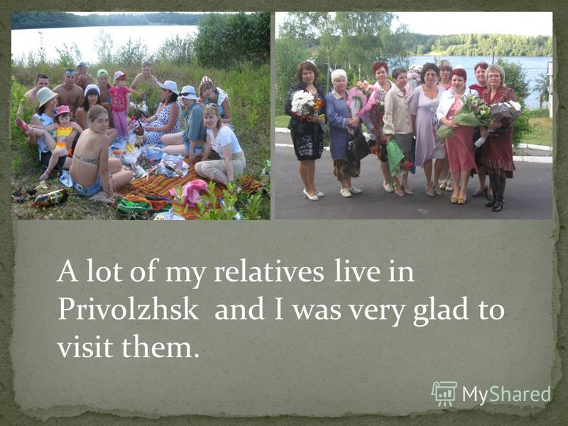 A lot of my relatives live in Privolzhsk and I was very glad to visit them.