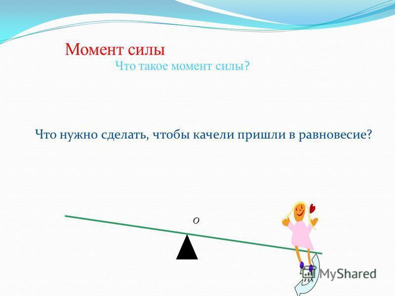 Момент силы Что такое момент силы ? O Что нужно сделать, чтобы качели пришли в равновесие?