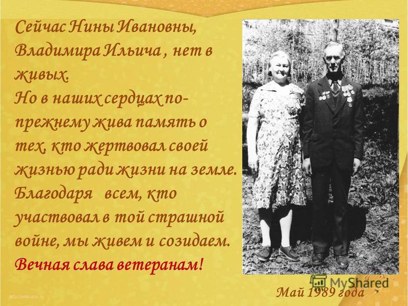 Сейчас Нины Ивановны, Владимира Ильича, нет в живых. Но в наших сердцах по- прежнему жива память о тех, кто жертвовал своей жизнью ради жизни на земле. Благодаря всем, кто участвовал в той страшной войне, мы живем и созидаем. Вечная слава ветеранам!