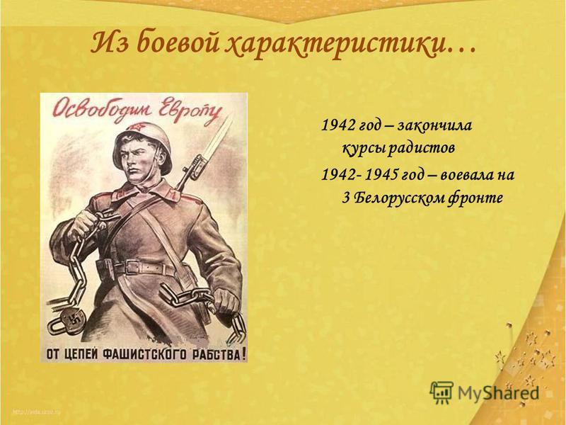 Из боевой характеристики… 1942 год – закончила курсы радистов 1942- 1945 год – воевала на 3 Белорусском фронте