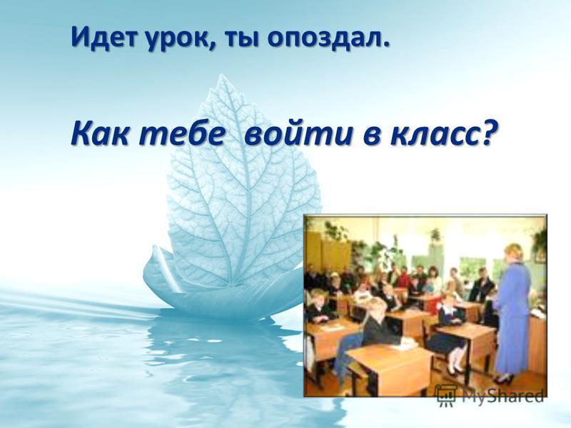 Идет урок, ты опоздал. Идет урок, ты опоздал. Как тебе войти в класс? Как тебе войти в класс?