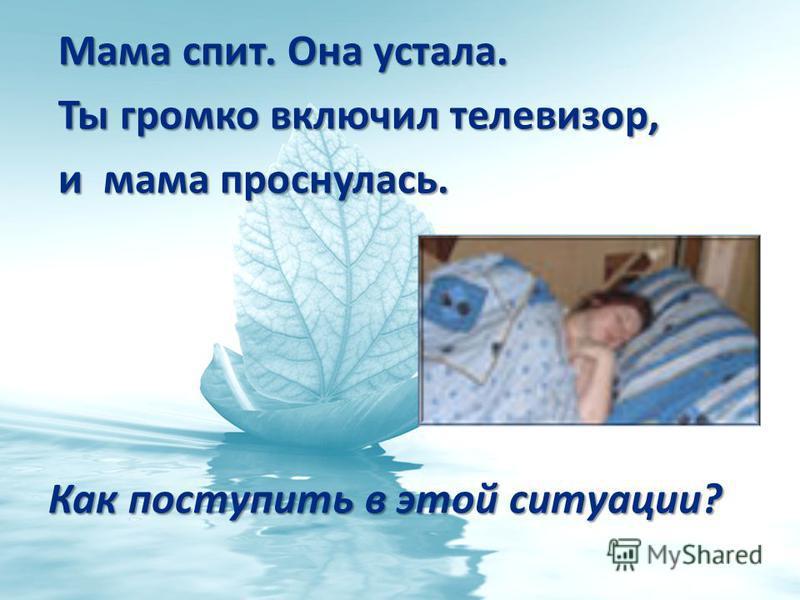 Мама спит. Она устала. Мама спит. Она устала. Ты громко включил телевизор, Ты громко включил телевизор, и мама проснулась. и мама проснулась. Как поступить в этой ситуации?