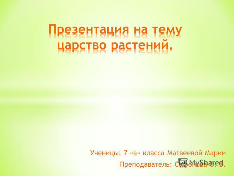 Ученицы: 7 «а» класса Матвеевой Марии Преподаватель: Сафонова О. В.