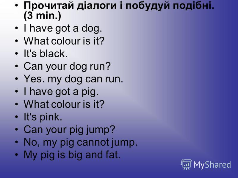 Прочитай діалоги і побудуй подібні. (3 min.) І have got a dog. What colour is it? It's black. Can your dog run? Yes. my dog can run. I have got a pig. What colour is it? It's pink. Can your pig jump? No, my pig cannot jump. My pig is big and fat.