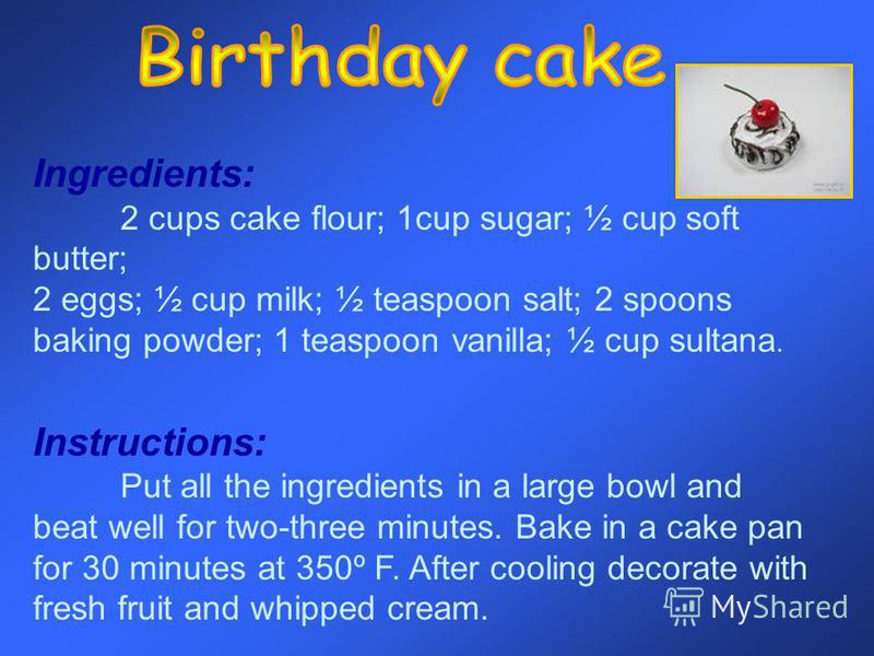 Ingredients: 2 cups cake flour; 1cup sugar; ½ cup soft butter; 2 eggs; ½ cup milk; ½ teaspoon salt; 2 spoons baking powder; 1 teaspoon vanilla; ½ cup sultana. Instructions: Put all the ingredients in a large bowl and beat well for two-three minutes.