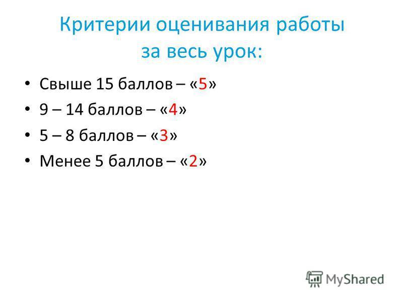 Критерии оценивания работы за весь урок: Свыше 15 баллов – «5» 9 – 14 баллов – «4» 5 – 8 баллов – «3» Менее 5 баллов – «2»