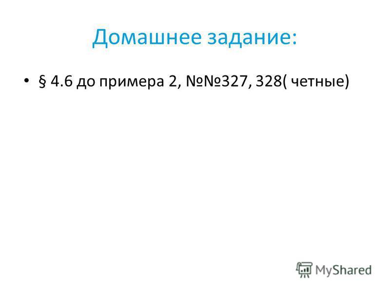 Домашнее задание: § 4.6 до примера 2, 327, 328( четные)