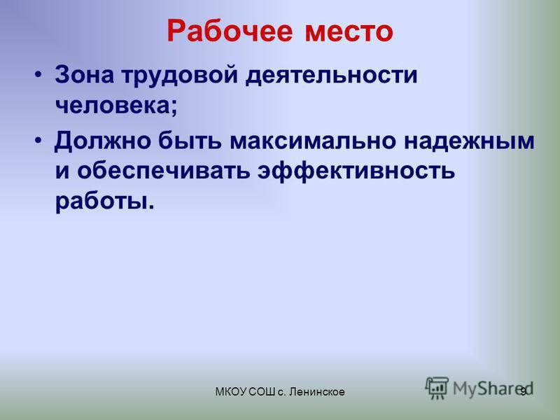 МКОУ СОШ с. Ленинское 9 Рабочее место Зона трудовой деятельности человека; Должно быть максимально надежным и обеспечивать эффективность работы.