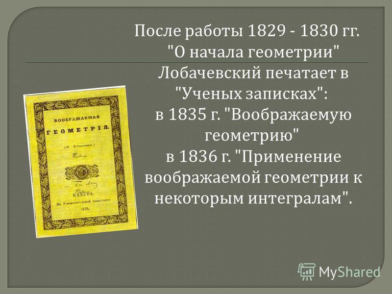 После работы 1829 - 1830 гг.  О начала геометрии  Лобачевский печатает в  Ученых записках : в 1835 г.  Воображаемую геометрию  в 1836 г.  Применение воображаемой геометрии к некоторым интегралам .