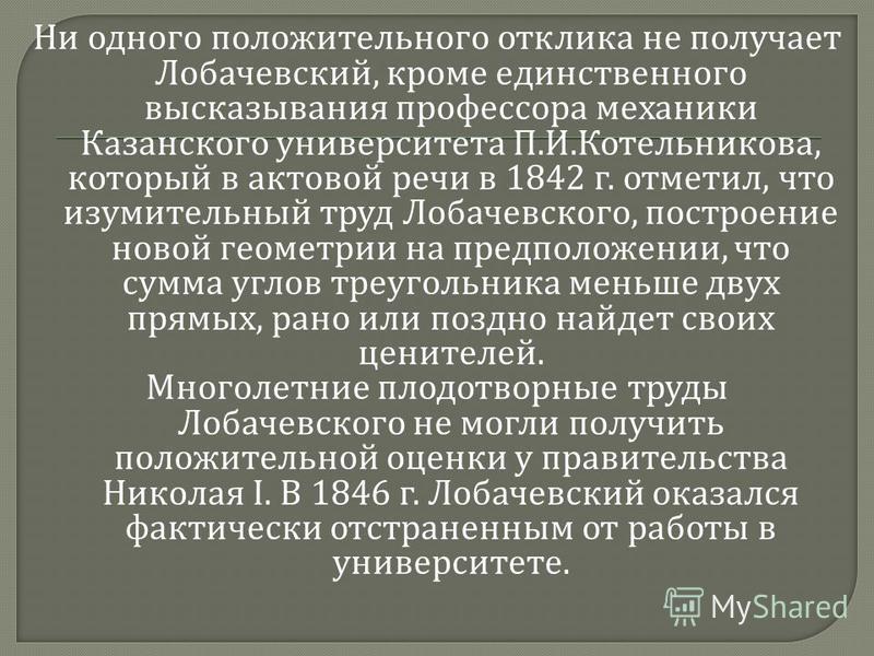 Ни одного положительного отклика не получает Лобачевский, кроме единственного высказывания профессора механики Казанского университета П. И. Котельникова, который в актовой речи в 1842 г. отметил, что изумительный труд Лобачевского, построение новой