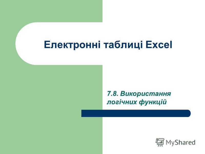 Електронні таблиці Excel 7.8. Використання логічних функцій