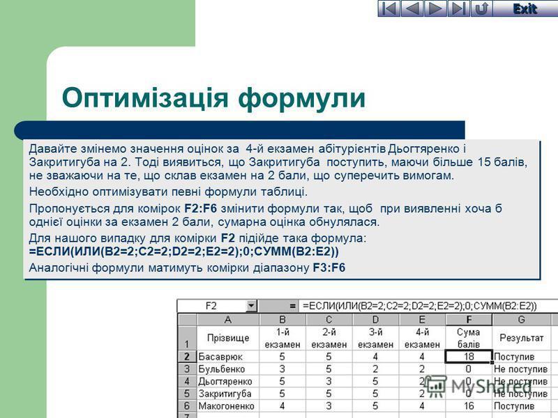 Exit Оптимізація формули Давайте змінемо значення оцінок за 4-й екзамен абітурієнтів Дьогтяренко і Закритигуба на 2. Тоді виявиться, що Закритигуба поступить, маючи більше 15 балів, не зважаючи на те, що склав екзамен на 2 бали, що суперечить вимогам