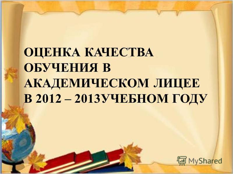 ОЦЕНКА КАЧЕСТВА ОБУЧЕНИЯ В АКАДЕМИЧЕСКОМ ЛИЦЕЕ В 2012 – 2013УЧЕБНОМ ГОДУ