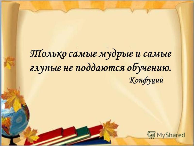 Только самые мудрые и самые глупые не поддаются обучению. Конфуций