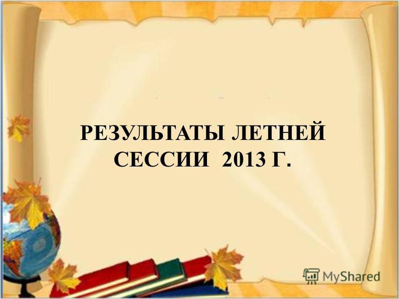 РЕЗУЛЬТАТЫ ЛЕТНЕЙ СЕССИИ 2013 Г.