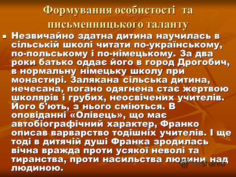 Формування особистості та письменницького таланту Незвичайно здатна дитина научилась в сільській школі читати по-українському, по-польському і по-німецькому. За два роки батько оддає його в город Дрогобич, в нормальну німецьку школу при монастирі. За