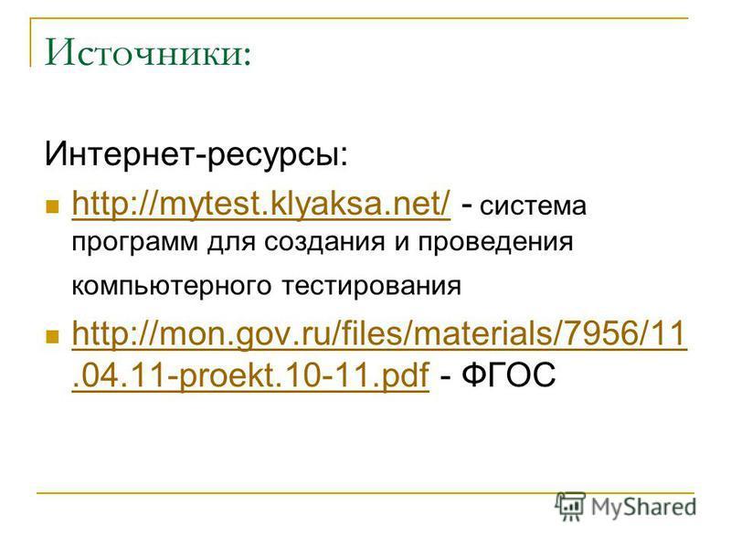 Источники: Интернет-ресурсы: http://mytest.klyaksa.net/ - система программ для создания и проведения компьютерного тестирования http://mytest.klyaksa.net/ http://mon.gov.ru/files/materials/7956/11.04.11-proekt.10-11. pdf - ФГОС http://mon.gov.ru/file