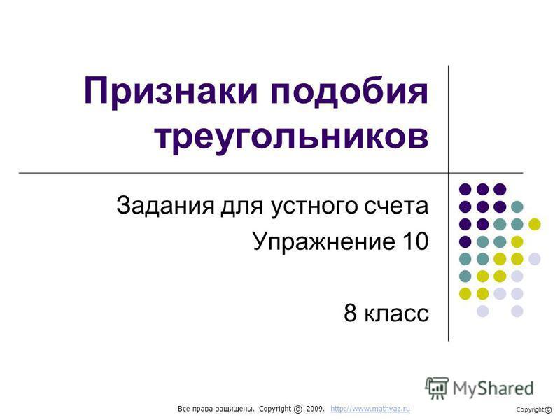Признаки подобия треугольников Задания для устного счета Упражнение 10 8 класс Все права защищены. Copyright 2009. http://www.mathvaz.ruhttp://www.mathvaz.ru с Copyright с