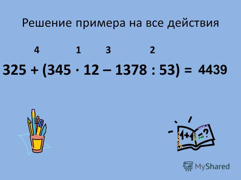 Решение примера на все действия 4 1 3 2 325 + (345 · 12 – 1378 : 53) = 4439