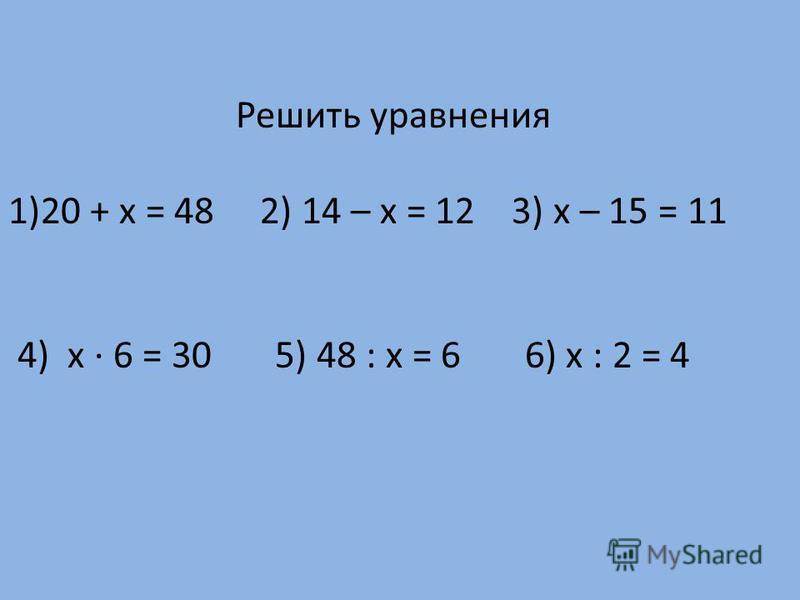 Решить уравнения 1)20 + х = 48 2) 14 – х = 12 3) х – 15 = 11 4) х · 6 = 30 5) 48 : х = 6 6) х : 2 = 4