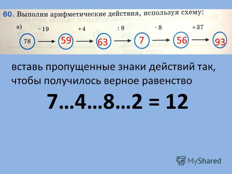 59 63 7 56 93 вставь пропущенные знаки действий так, чтобы получилось верное равенство 7…4…8…2 = 12