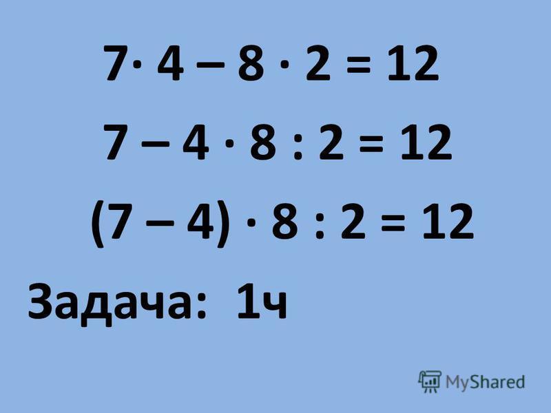 7· 4 – 8 · 2 = 12 7 – 4 · 8 : 2 = 12 (7 – 4) · 8 : 2 = 12 Задача: 1 ч