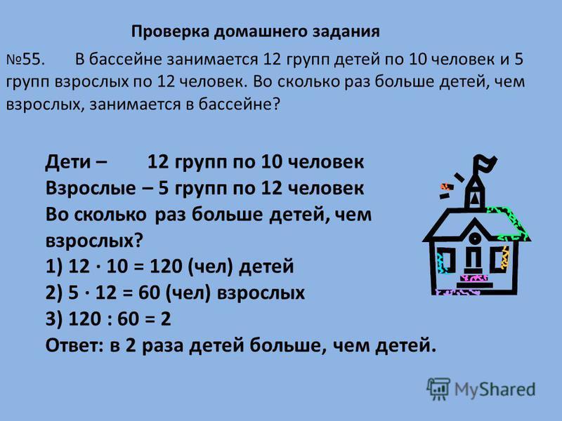 Проверка домашнего задания Дети – 12 групп по 10 человек Взрослые – 5 групп по 12 человек Во сколько раз больше детей, чем взрослых? 1) 12 · 10 = 120 (чел) детей 2) 5 · 12 = 60 (чел) взрослых 3) 120 : 60 = 2 Ответ: в 2 раза детей больше, чем детей. 5