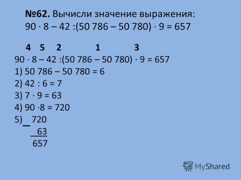 4 5 2 1 3 90 · 8 – 42 :(50 786 – 50 780) · 9 = 657 1) 50 786 – 50 780 = 6 2) 42 : 6 = 7 3) 7 · 9 = 63 4) 90 ·8 = 720 5) 720 63 657 62. Вычисли значение выражения: 90 · 8 – 42 :(50 786 – 50 780) · 9 = 657