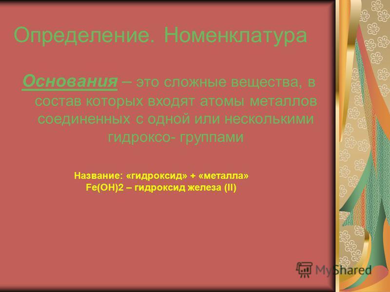 Определение. Номенклатура. Основания – это сложные вещества, в состав которых входят атомы металлов соединенных с одной или несколькими гидроксо- группами Название: «гидроксид» + «металла» Fe(OH)2 – гидроксид железа (II)