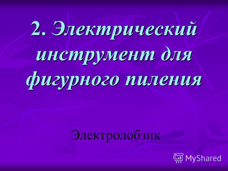 2. Электрический инструмент для фигурного пиления Электролобзик