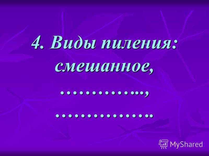 4. Виды пиления: смешанное, ………….., …………….