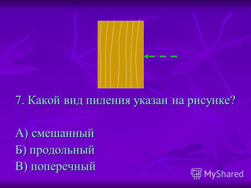 7. Какой вид пиления указан на рисунке? А) смешанный Б) продольный В) поперечный