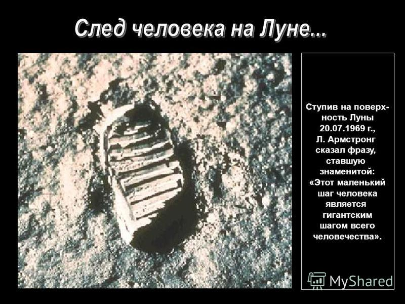 Ступив на поверхность Луны 20.07.1969 г., Л. Армстронг сказал фразу, ставшую знаменитой: «Этот маленький шаг человека является гигантским шагом всего человечества».