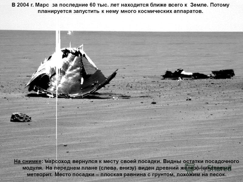 Кратеры Марса На снимке: марсоход вернулся к месту своей посадки. Видны остатки посадочного модуля. На переднем плане (слева, внизу) виден древний железо-никелевый метеорит. Место посадки – плоская равнина с грунтом, похожим на песок. В 2004 г. Марс