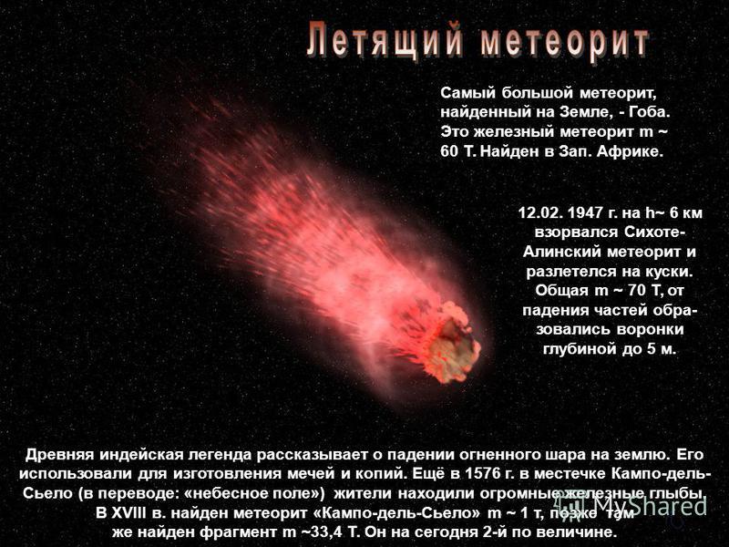 Самый большой метеорит, найденный на Земле, - Гоба. Это железный метеорит m ~ 60 Т. Найден в Зап. Африке. 12.02. 1947 г. на h~ 6 км взорвался Сихоте- Алинский метеорит и разлетелся на куски. Общая m ~ 70 Т, от падения частей образовались воронки глуб
