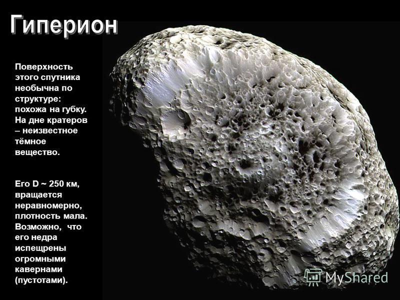 Поверхность этого спутника необычна по структуре: похожа на губку. На дне кратеров – неизвестное тёмное вещество. Его D ~ 250 км, вращается неравномерно, плотность мала. Возможно, что его недра испещрены огромными кавернами (пустотами).