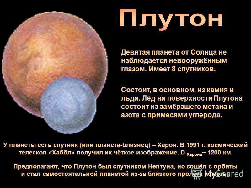 Девятая планета от Солнца не наблюдается невооружённым глазом. Имеет 8 спутников. Состоит, в основном, из камня и льда. Лёд на поверхности Плутона состоит из замёрзшего метана и азота с примесями углерода. У планеты есть спутник (или планета-близнец)