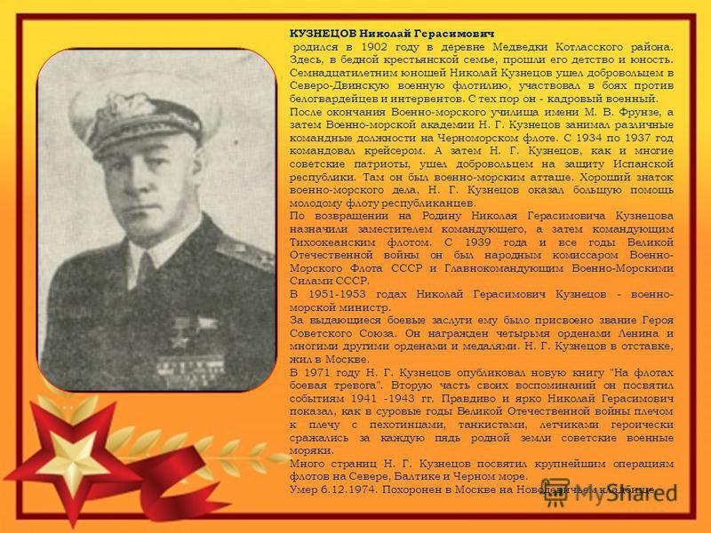 КУЗНЕЦОВ Николай Герасимович родился в 1902 году в деревне Медведки Котласского района. Здесь, в бедной крестьянской семье, прошли его детство и юность. Семнадцатилетним юношей Николай Кузнецов ушел добровольцем в Северо-Двинскую военную флотилию, уч